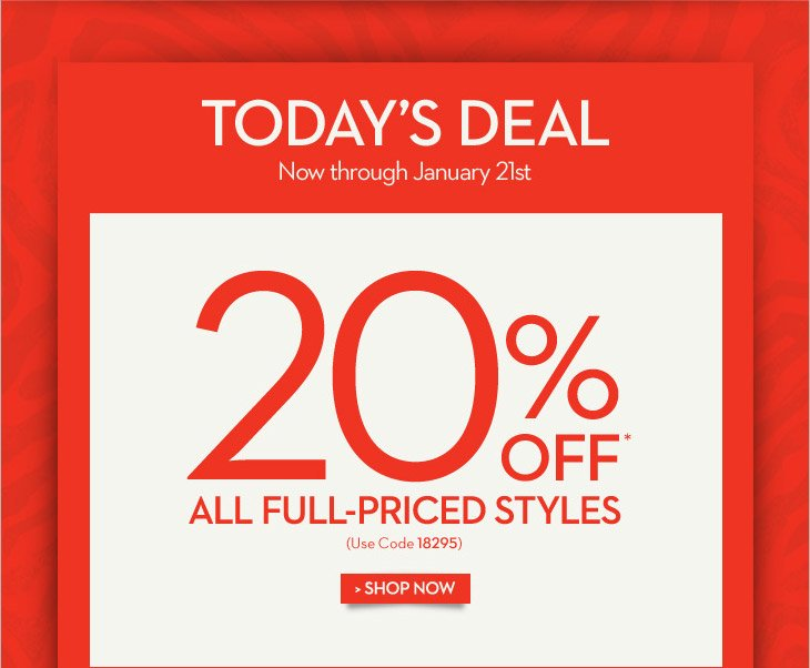 Today's DEAL Now through January 21st  20% OFF* All Full-Priced Styles  (Use code 18295)  SHOP NOW