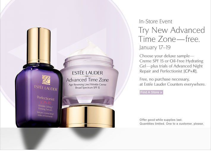 In-Store Event Try New Advanced  Time Zone—free. January 17-19  Choose your deluxe sample—Creme SPF 15 or Oil-Free Hydrating Gel—plus trials of Advanced Night Repair and Perfectionist [CP+R].   Free, no purchase necessary, at Estée Lauder Counters everywhere.  FIND A STORE »  Offer good while supplies last. Quantities limited. One to a customer, please.