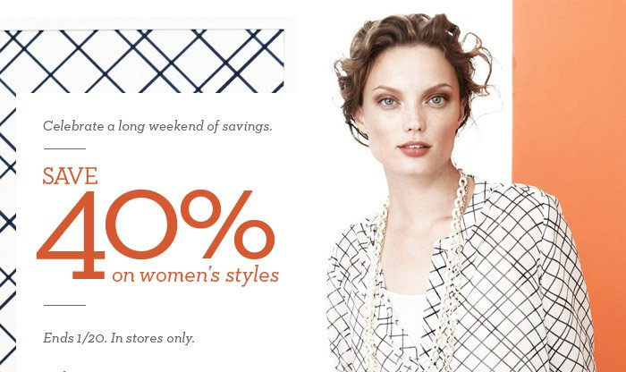 Celebrate a long weekend of savings. | SAVE 40% on women's styles | Ends 1/20. In stores only.