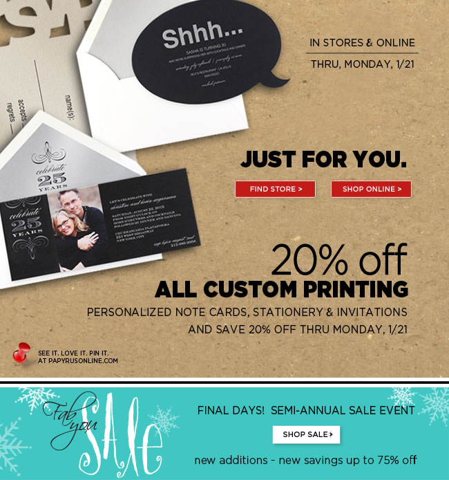 Save 20% Off Custom Printing - In Stores & Online   Personalized note cards, stationery & invitations  Thru Monday, 1/21  #####   FINAL DAYS! Semi Annual Sale Event  New Additions - New Savings Up To 75% Off