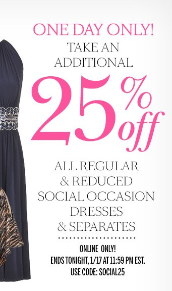 ONE DAY ONLY! Take an additional 25% Off all regular and reduced social occasion dresses and separates. Online only! Ends tonight, 1/17 at 11:59 PM EST. Use code: SOCIAL25