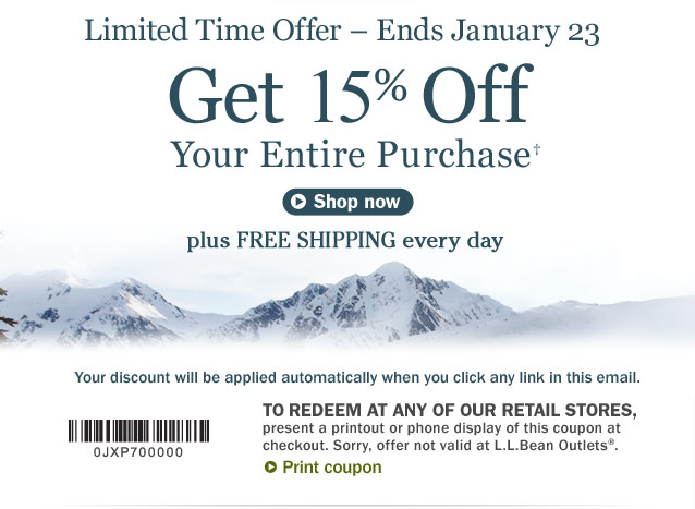Get 15% Off Your Entire Purchase. Limited Time Offer – Ends January 23. Your discount will be applied automatically when you click any link in this email. To redeem at any of our retail stores, present a printout or phone display of this coupon at checkout. Sorry, offer not valid at L.L.Bean Outlets.