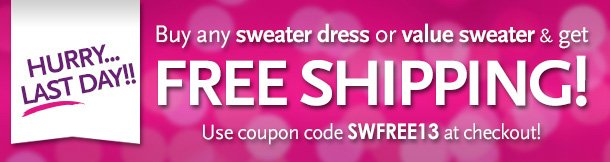 HURRY... LAST DAY! Buy any Sweater Dress or Value Sweater & get FREE SHIPPING! Use coupon code SWFREE13 at checkout!