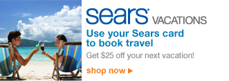 Sears VACATIONS | Use your Sears card to book travel | Get $25 off your vacation! | shop now