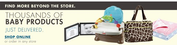 FIND MORE BEYOND THE STORE. THOUSANDS OF BABY PRODUCTS JUST DELIVERED. SHOP ONLINE or order in any store