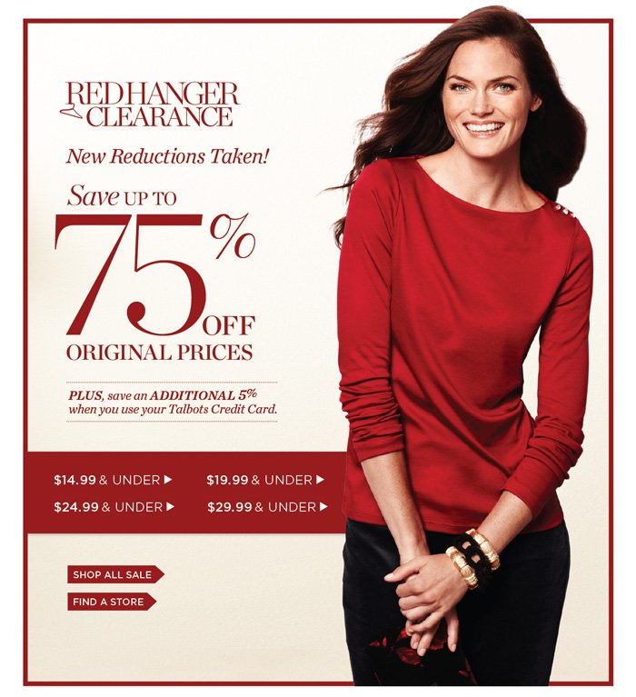 Red Hanger Clearance. New Reduction Taken! Save up to 75% off Original Prices. Plus, save an additional 5% when you use your Talbots Charge. Shop Sale. Find a Store.