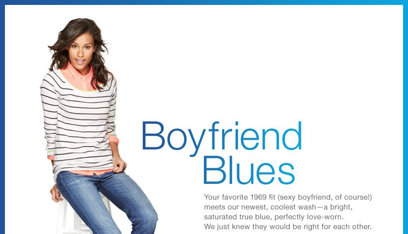 Boyfriend Blues - Your favorite 1969 fit (sexy boyfriend, of course!) meets our newest, coolest wash-a bright, saturated true blue, perfectly love-worn.
