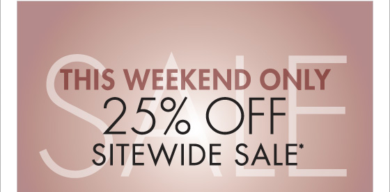 THIS WEEKEND ONLY 25% OFF SITEWIDE SALE* (*PROMOTION ENDS 01.21.13 AT 11:59 PM/PT. NOT VALID ON PREVIOUS PURCHASES. PROMOTION EXCLUDES FRAGRANCE, UNDERWEAR AND HOME COLLECTION PRODUCT.)