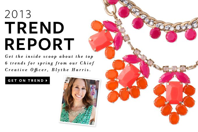 2013 Trend Report - Get the inside scoop about the top 6 trends for spring from our Chief Creative Officer, Blythe Harris. Get on trend >