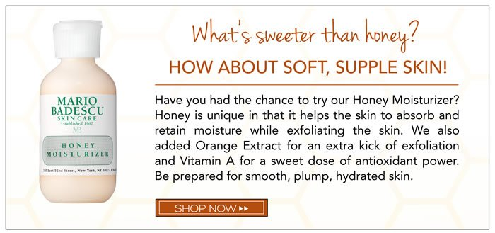What's sweeter than honey? How about soft, supple skin! Have you had the chance to try our Honey Moisturizer? Honey is unique in that it helps the skin to absorb and retain moisture while exfoliating the skin. We also added Orange Extract for an extra kick of exfoliation and Vitamin A for a sweet dose of antioxidant power. Be prepared for smooth, plump, hydrated skin.