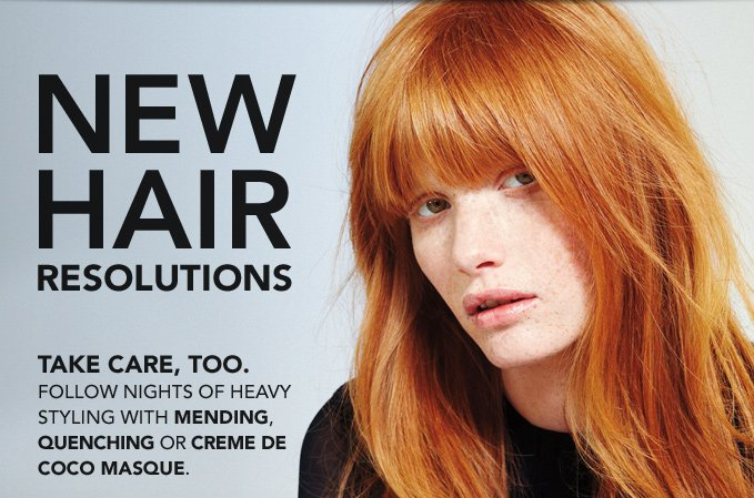NEW HAIR RESOLUTIONS  Take care, too. Follow nights of heavy styling with Mending, Quenching or Creme de Coco Masque.