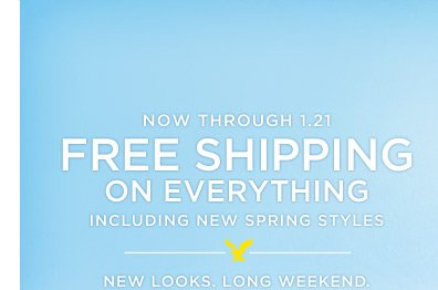 Now Through 1.21 | Free Shipping On Everything Including New Spring Styles | New Looks. Long Weekend.