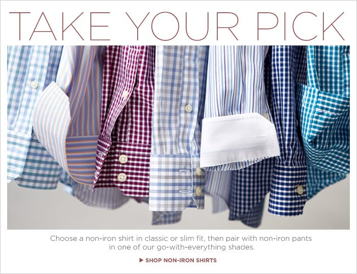 TAKE YOUR PICK | Choose a non-iron shirt in classic or slim fit, then pair with non-iron pants in one of our go-with-everything shades. SHOP NON-IRON SHIRTS