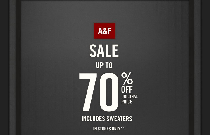 A&F          SALE UP TO 70% OFF  ORIGINAL PRICE          INCLUDES SWEATERS IN STORES ONLY**