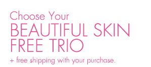 Choose Your BEAUTIFUL SKIN FREE TRIO + free shipping purchase.