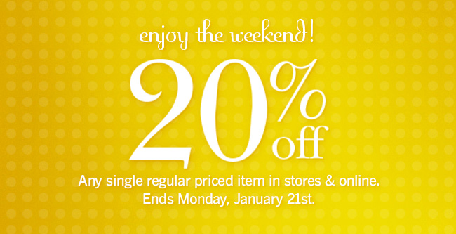 Enjoy the Weekend! 20% off any single regular price item in stores & online. Ends Monday, January 21st.