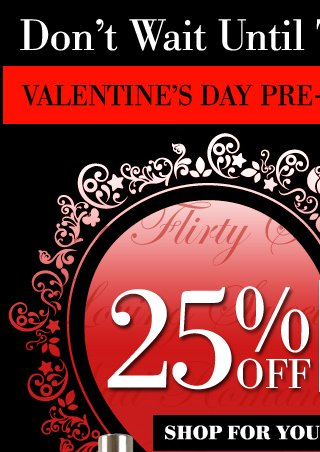 Don't Wait Until The Last Minute! Valentine's Day Pre-Sale - Ends Monday. Save 25% OFF SITE WIDE SALE! SHOP FOR YOUR VALENTINE. Use Code VDAY25 FREE U.S. SHIPPING on orders of $50 or more.