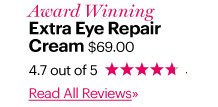 Award Winning EXTRA EYE REPAIR CREAM, $69 4.7 out of 5 Stars Read All Reviews»