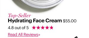 Top-Seller HYDRATING FACE CREAM, $55 4.8 out of 5 Stars Read All Reviews»