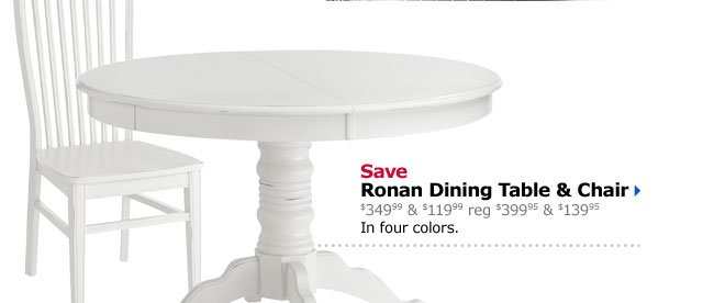 Save Ronan Dining Table & Chair $349.99 & $119.99 reg $399.95 & $139.95 In four colors.