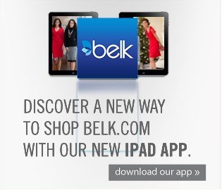 Disvoer a new way to shop Belk.com with our new iPad app. Download now.