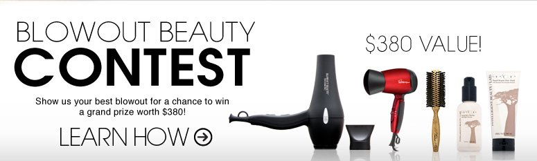 BLOWOUT BEAUTY CONTEST Show us your best blowout for a chance to win a grand prize worth $380! LEARN HOW >>