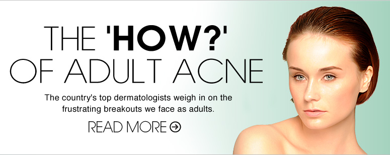 The 'How' of Adult Acne The country's top dermatologists weigh in on the frustrating breakouts we face as adults. Read More >>