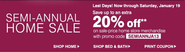 SEMI-ANNUAL HOME SALE. Last Days!  Now through Saturday, January 19. Save up to an extra 30% off** on sale-price home store merchandise with promo code SEMIANNJA13. Shop Home. Shop Bed & Bath. Print Coupon.