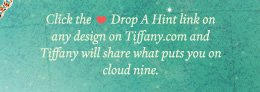 Click the Drop A Hint link on any design on Tiffany.com and Tiffany will share what puts you on cloud nine.
