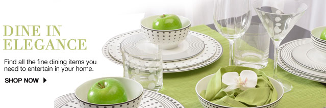 Dine in elegance Find all the fine dining items you need to entertain in your home. SHOP NOW
