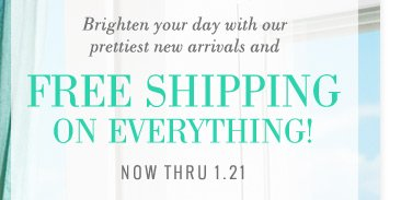 Brighten your day with our prettiest new arrivals and | Free Shipping On Everything! | now thru 1.21