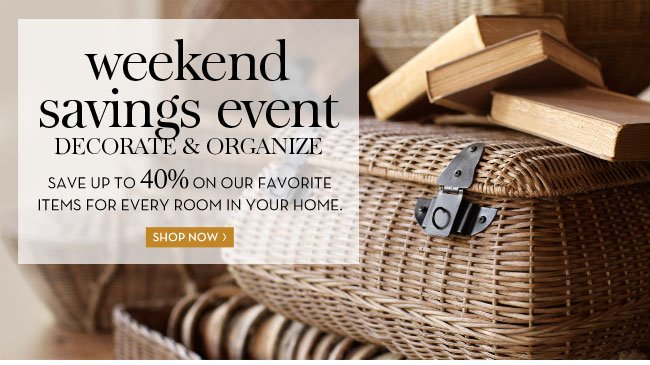 weekend savings event - DECORATE & ORGANIZE - SAVE UP TO 40% ON OUR FAVORITE ITEMS FOR EVERY ROOM IN YOUR HOME. SHOP NOW