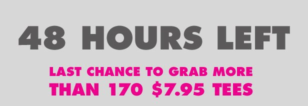 48 Hours Left - Last chance to grab more than 170 $7.95 tees.