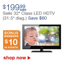 $199.99 sale | Seiki 32-inch Class LED HDTV | (31.5-inch diag.) Save $60 | BONUS MEMBERS $10 IN POINTS | shop now