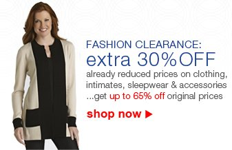 FASHION CLEARANCE: extra 30% OFF | already reduced prices on clothing, intimates, sleepwear and accessories... get up to 65% off original prices | shop now