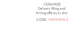 CERAMIDE Delivers lifting and firming effects to skin CODE: YOUTHFUL3.
