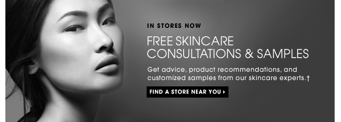 IN STORES NOW. Free Skincare Consultations & Samples. Get advice, product recommendations, and customized samples from our skincare experts. FIND A STORE NEAR YOU