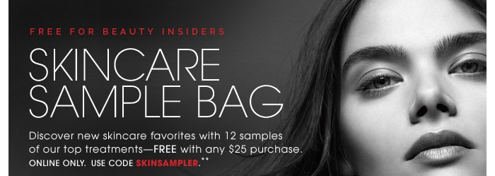 Free For Beauty Insiders. Skincare Sample Bag. Discover new skincare favorites with 12 samples of our top skincare treatments - FREE with any $25 purchase. Online Only. Use code SKINSAMPLER.** includes this travel-friendly bag. Limited time only. Samples may vary.