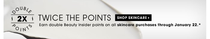 Twice The Points. Earn double Beauty Insider points on all skincare purchases through January 22.* Shop skincare