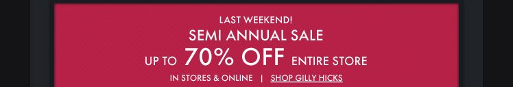 LAST WEEKEND! SEMI ANNUAL SALE UP TO 70% OFF ENTIRE STORE. IN STORES & ONLINE | SHOP GILLY HICKS