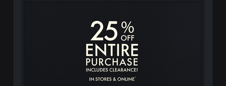 25% OFF ENTIRE PURCHASE INCLUDES CLEARANCE! IN STORES & ONLINE*