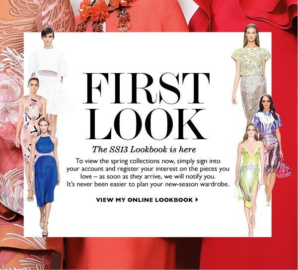 FIRST LOOK...The SS13 Lookbook is here. To view the spring collections now, simply sign intoyour account and register your interest on the pieces you love – as soon as they arrive, we will notify you. It's never been easier to plan your new-season wardrobe. VIEW MY ONLINE LOOKBOOK