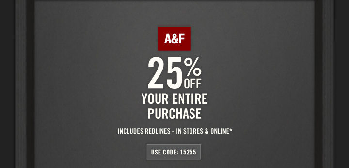 A&F          25% OFF YOUR ENTIRE PURCHASE          INCLUDES REDLINES – IN STORES & ONLINE*          USE CODE: 15255