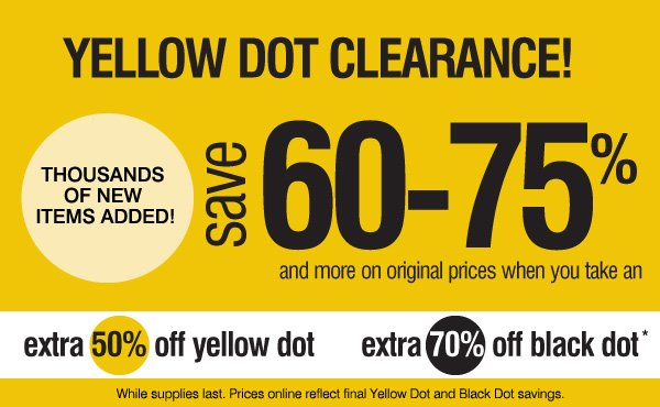 Yellow Dot Clearance! Thousands of new items added! save 60-75% and more original prices when you take an extra 50% off yellow      dot and an extra 70% off black dot* While supplies last. Prices online reflect final Yellow Dot and Black Dot savings.