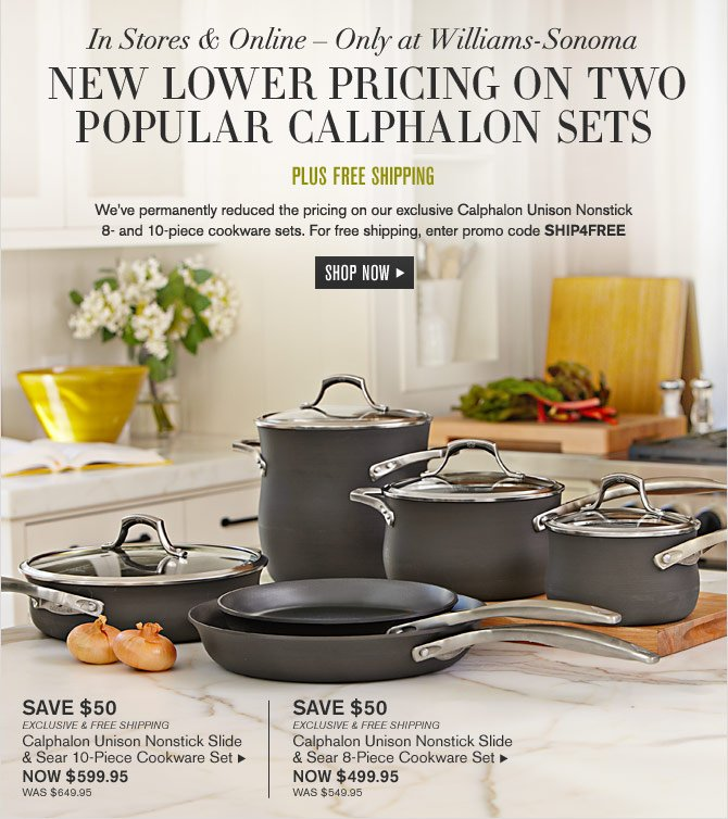 In Stores & Online – Only at Williams-Sonoma - NEW LOWER PRICING ON TWO POPULAR CALPHALON SETS - PLUS FREE SHIPPING -- SHOP NOW