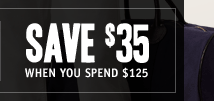 SAVE $35 WHEN YOU SPEND $125