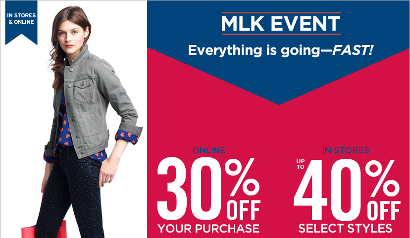 IN STORES & ONLINE | MLK EVENT Everything is going - FAST! | ONLINE 30% OFF YOUR PURCHASE | IN STORES UP TO 40% OFF SELECT STYLES