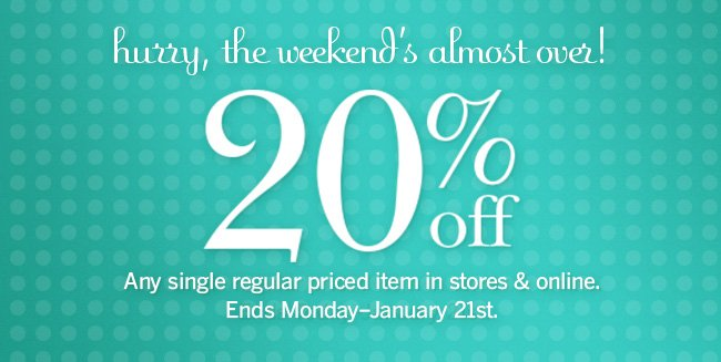 Hurry, the Weekend's Almost Over! 20% off any single regular price item in stores & online. Ends Monday, January 21st.