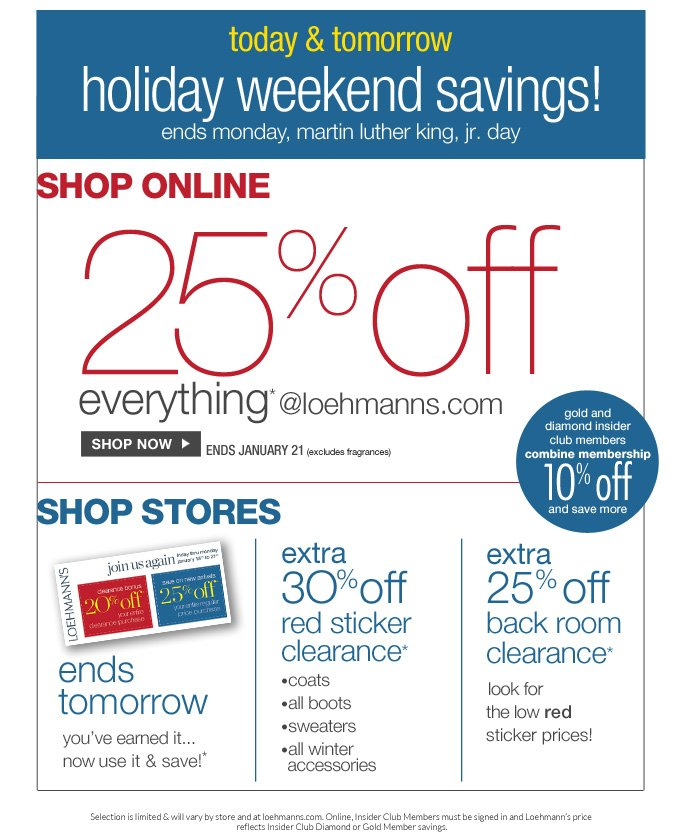 always free shipping  on all orders over $1OO*  today & tomorrow holiday weekend savings! ends monday, martin luther king, jr. day  Shop Online 25% off Everything* @loehmanns.com  Shop now Ends January 21  (excludes fragrances)  gold and  diamond insider  club members combine membership  1O% off and save more  Shop Stores ends tomorrow  you've earned it...  now use it & save!*  extra 3O% off  red sticker  clearance* •coats  •all boots  •sweaters  •all winter   Accessories  extra 25% off  back room clearance*   look for  the low red  sticker prices!  Selection is limited & will vary by store and at loehmanns.com. Online, Insider Club Members must be signed in and Loehmann's price  reflects Insider Club Diamond or Gold Member savings.  *25% OFF everything promotional offer is valid now thru 1/22/13  until 5:59am est online only. Coupons were earned in store from 12/13/12 thru 1/17/13. Coupon is valid in store only thru 1/21/13. see coupon for details. 25% off Back room clearance & 30% off winter categories clearance promotional offers are valid now thru 1/21/13 UNTIL THE CLOSE OF BUSINESS HOURS IN STORE only. Free shipping offer applies on orders of $100 or more, prior to sales tax and after any applicable discounts, only  for standard shipping to one single address in the Continental US per order.  For online, enter promo code MLK25 at checkout to receive 25% off everything promotional offer. For in store, clearance discounts will be taken at register. 30% off red clearance sweaters in depts. 21, 32, 44, 50, 52 and 61 only in store.   30% off red clearance coats in depts. 21, 52, 61, 63, 65-69, and 95 only in store.   Offers not valid on previous purchases and excludes fragrances,  hair care products, the  purchase of gift cards and Insider Club Membership fee. Cannot be used in conjunction with employee discount, any other coupon or promotion.  Only 10% will be taken on Chanel, Hermes, Prada, Valentino, Carlos Falchi, Versace, D&G, Lanvin, Dolce & Gabbana, Judith Le