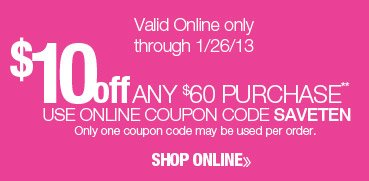 $10 off any $60 purchase. Valid online only through 1/26/13. Use online coupon code SAVETEN. Only one coupon code may be used per order. Shop online.